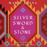Silver, Sword, and Stone: Three Crucibles in the Latin American Story - Marie Arana
