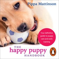 The Happy Puppy Handbook: Your Definitive Guide to Puppy Care and Early Training - Pippa Mattinson