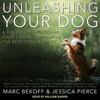 Unleashing Your Dog: A Field Guide to Giving Your Canine Companion the Best Life Possible - Marc Bekoff,Jessica Pierce