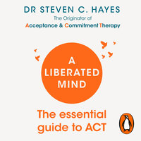 A Liberated Mind: The essential guide to ACT - Steven Hayes