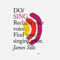 Do Sing: Reclaim Your Voice. Find Your Singing Tribe. - James Sills
