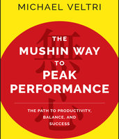 The Mushin Way to Peak Performance: The Path to Productivity, Balance, and Success - Michael Veltri