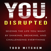 You, Disrupted: Seizing the Life You Want by Shaking, Breaking, and Challenging Everything - Todd Mitchem