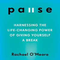 Pause: Harnessing the Life-Changing Power of Giving Yourself a Break - Rachael O'Meara