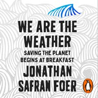 We are the Weather: Saving the Planet Begins at Breakfast - Jonathan Safran Foer