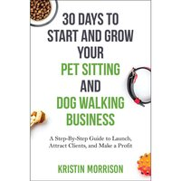 30 Days To Start and Grow Your Pet Sitting and Dog Walking Business - Kristin Morrison