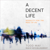 A Decent Life: Morality for the Rest of Us - Todd May