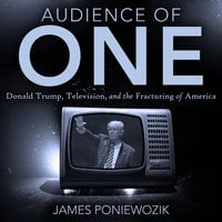 Audience of One: Television, Donald Trump, and the Politics of Illusion - James Poniewozik