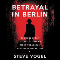 Betrayal in Berlin: The True Story of the Cold War's Most Audacious Espionage Operation - Steve Vogel