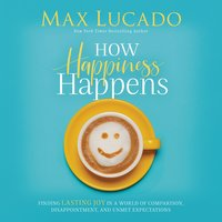 How Happiness Happens: Finding Lasting Joy in a World of Comparison, Disappointment, and Unmet Expectations - Max Lucado
