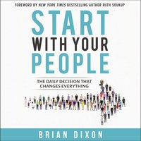 Start with Your People: The Daily Decision that Changes Everything - Brian Dixon