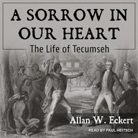 A Sorrow in Our Heart: The Life of Tecumseh - Allan W. Eckert