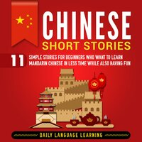 Chinese Short Stories: 11 Simple Stories for Beginners Who Want to Learn Mandarin Chinese in Less Time While Also Having Fun - Daily Language Learning