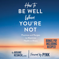 How to Be Well When You're Not: Practices and Recipes to Maximize Health in Illness - Ariane Resnick