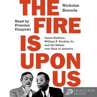 The Fire Is upon Us: James Baldwin, William F. Buckley Jr., and the Debate over Race in America - Nicholas Buccola