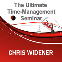 The Ultimate Time-Management Seminar - Chris Widener