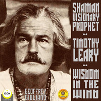 Timothy Leary, Shaman Visionary Prophet: Wisdom in the Wind - Geoffrey Giuliano