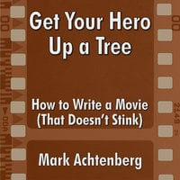Get Your Hero Up A Tree: How to Write a Movie (That Doesn't Stink) - Mark Achtenberg