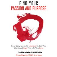 How to Find Your Passion and Purpose: Four Easy Steps to Discover a Job You Want and Live the Life You Love - Cassandra Gaisford