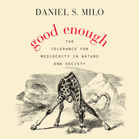 Good Enough: The Tolerance for Mediocrity in Nature and Society - Daniel S. Milo
