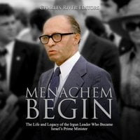 Menachem Begin: The Life and Legacy of the Irgun Leader Who Became Israel's Prime Minister - Charles River Editors