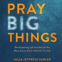 Pray Big Things: The Surprising Life God Has for You When You're Bold Enough to Ask - Julia Jeffress Sadler