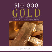 $10,000 Gold: Why Gold's Inevitable Rise is the Investor's Safe Haven - Nick Barisheff