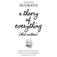 A Theory of Everything (That Matters): A Brief Guide To Einstein, Relativity and His Surprising Thoughts on God - Alister McGrath