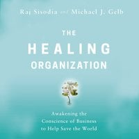 The Healing Organization: Awakening the Conscience of Business to Help Save the World - Michael J. Gelb,Raj Sisodia