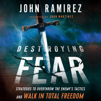 Destroying Fear: Strategies to Overthrow the Enemy's Tactics and Walk in Total Freedom - John Ramirez