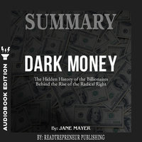 Summary of Dark Money: The Hidden History of the Billionaires Behind the Rise of the Radical Right by Jane Mayer - Readtrepreneur Publishing