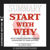Summary of Start with Why: How Great Leaders Inspire Everyone to Take Action by Simon Sinek - Readtrepreneur Publishing