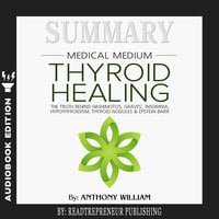 Summary of Medical Medium Thyroid Healing: The Truth behind Hashimoto's, Grave's, Insomnia, Hypothyroidism, Thyroid Nodules & Epstein-Barr by Anthony William - Readtrepreneur Publishing