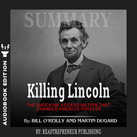 Summary of Killing Lincoln: The Shocking Assassination that Changed America Forever by Bill O'Reilly and Martin Dugard - Readtrepreneur Publishing