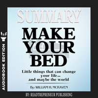 Summary of Make Your Bed: Little Things That Can Change Your Life...And Maybe the World by William H. McRaven - Readtrepreneur Publishing