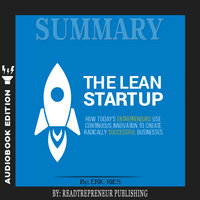 Summary of The Lean Startup: How Today's Entrepreneurs Use Continuous Innovation to Create Radically Successful Businesses by Eric Ries - Readtrepreneur Publishing