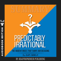 Summary of Predictably Irrational, Revised and Expanded Edition: The Hidden Forces That Shape Our Decisions by Dan Ariely - Readtrepreneur Publishing