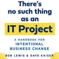 There's No Such Thing as an IT Project: A Handbook for Intentional Business Change - Bob Lewis, Dave Kaiser