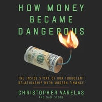 How Money Became Dangerous: The Inside Story of our Turbulent Relationship with Modern Finance - Christopher Varelas,Dan Stone