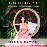 Gracefully You: Finding Beauty and Balance in the Everyday - Jenna Dewan