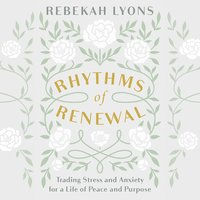 Rhythms of Renewal: Trading Stress and Anxiety for a Life of Peace and Purpose - Rebekah Lyons