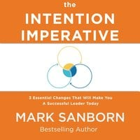 The Intention Imperative: 3 Essential Changes That Will Make You a Successful Leader Today - Mark Sanborn