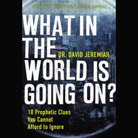 What in the World is Going On? – 10 Prophetic Clues You Cannot Afford to Ignore - David Jeremiah