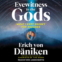 Eyewitness to the Gods: What I Kept Secret for Decades - Erich von Däniken