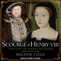 Scourge of Henry VIII: The Life of Marie de Guise - Melanie Clegg