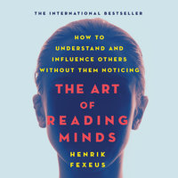 The Art of Reading Minds: How to Understand and Influence Others Without Them Noticing - Henrik Fexeus
