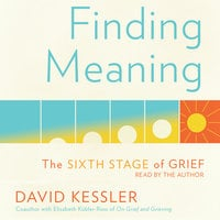 Finding Meaning: The Sixth Stage of Grief - David Kessler