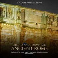 Arches and Triumphs in Ancient Rome: The History of the Roman Empire's Most Famous Military Celebrations and Monuments - Charles River Editors