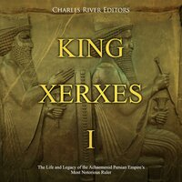 King Xerxes I: The Life and Legacy of the Achaemenid Persian Empire's Most Notorious Ruler - Charles River Editors