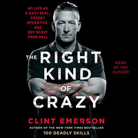 The Right Kind of Crazy: My Life as a Navy SEAL, Covert Operative, and Boy Scout from Hell - Clint Emerson